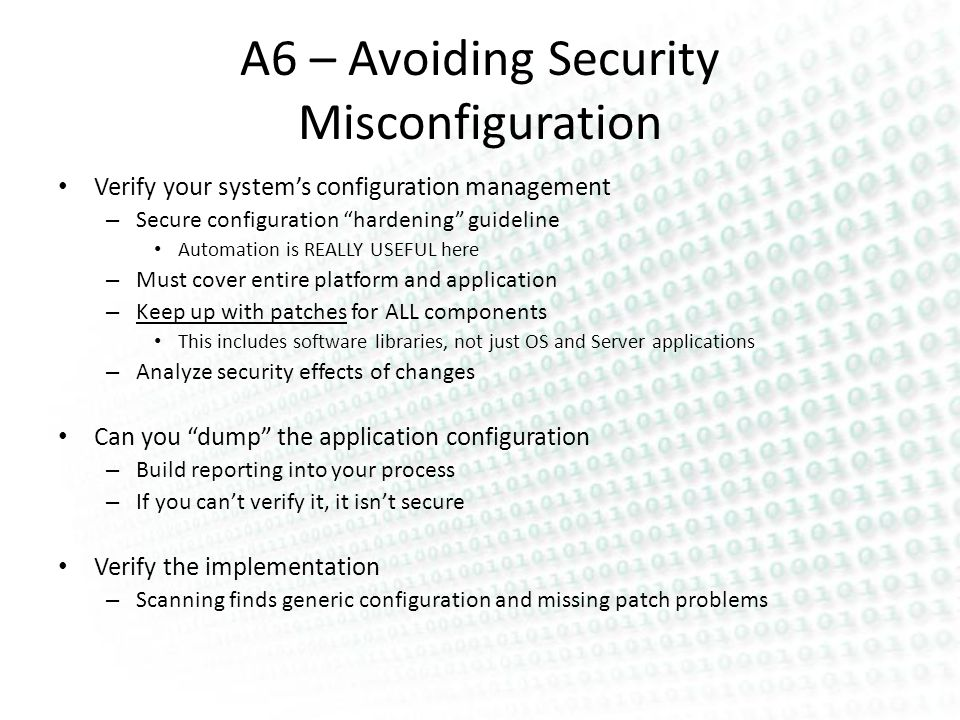 A6 – Avoiding Security Misconfiguration Verify your systems configuration management – Secure configuration hardening guideline Automation is REALLY USEFUL here – Must cover entire platform and application – Keep up with patches for ALL components This includes software libraries, not just OS and Server applications – Analyze security effects of changes Can you dump the application configuration – Build reporting into your process – If you cant verify it, it isnt secure Verify the implementation – Scanning finds generic configuration and missing patch problems