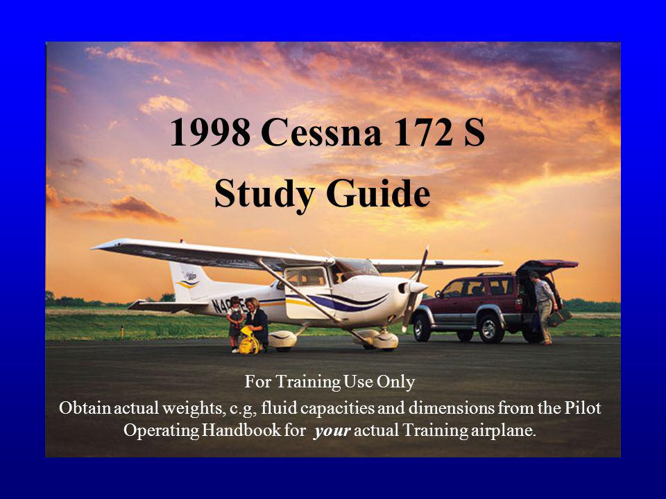 1998 Cessna 172 S For Training Use Only Obtain actual weights, c.g, fluid capacities and dimensions from the Pilot Operating Handbook for your actual