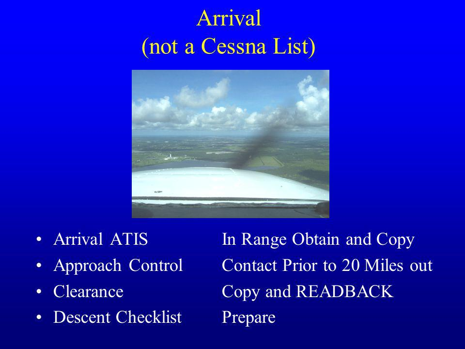 Arrival (not a Cessna List) Arrival ATISIn Range Obtain and Copy Approach ControlContact Prior to 20 Miles out ClearanceCopy and READBACK Descent Chec