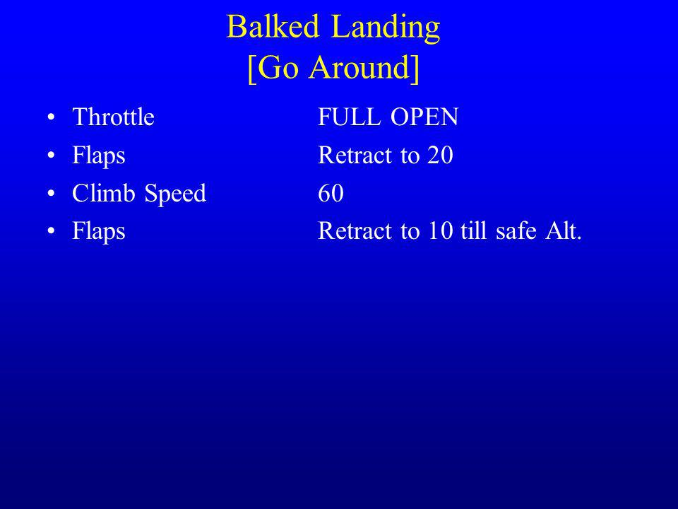 Balked Landing [Go Around] ThrottleFULL OPEN FlapsRetract to 20 Climb Speed60 FlapsRetract to 10 till safe Alt.