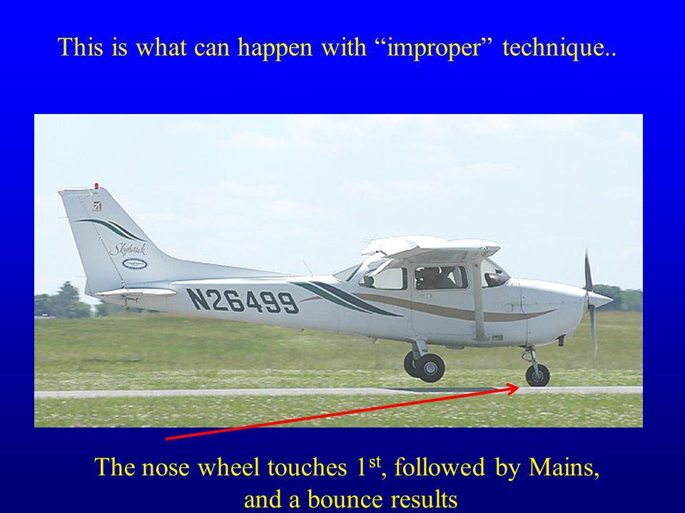 This is what can happen with improper technique.. The nose wheel touches 1 st, followed by Mains, and a bounce results