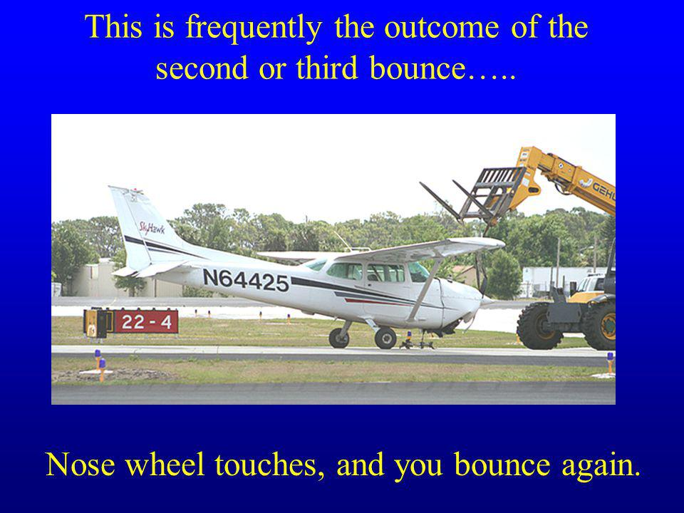 This is frequently the outcome of the second or third bounce….. Nose wheel touches, and you bounce again.