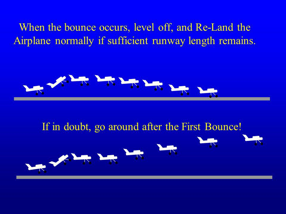 When the bounce occurs, level off, and Re-Land the Airplane normally if sufficient runway length remains. If in doubt, go around after the First Bounc