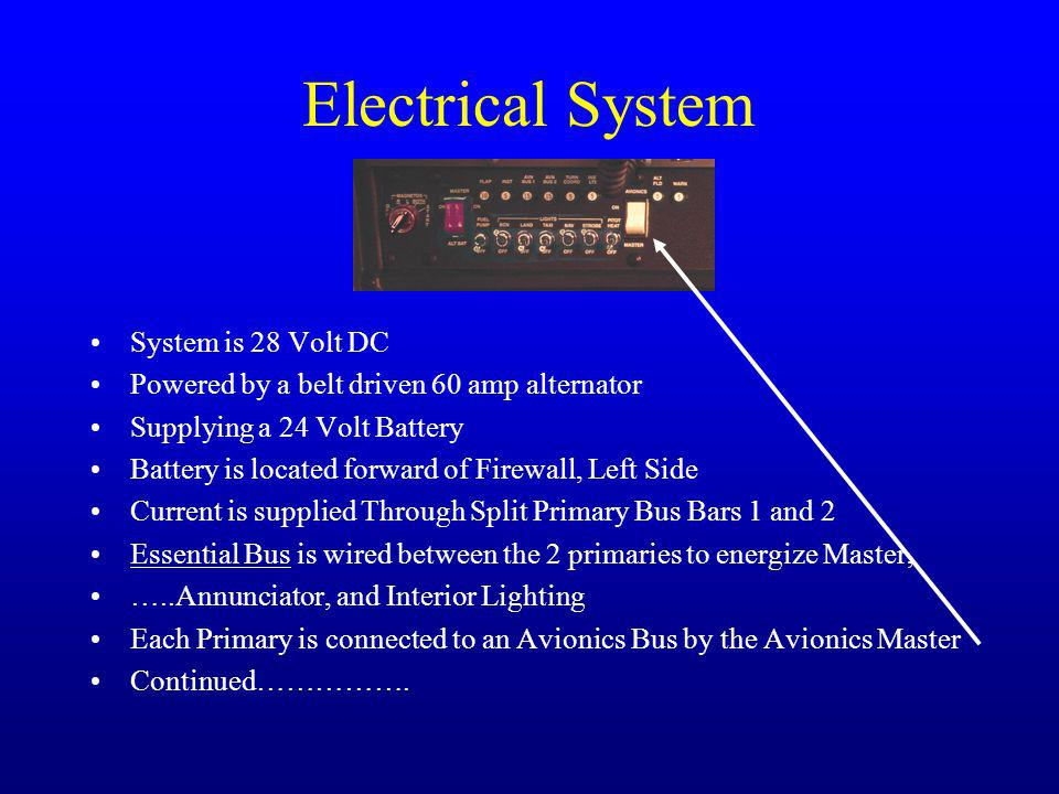 Electrical System System is 28 Volt DC Powered by a belt driven 60 amp alternator Supplying a 24 Volt Battery Battery is located forward of Firewall, Left Side Current is supplied Through Split Primary Bus Bars 1 and 2 Essential Bus is wired between the 2 primaries to energize Master, …..Annunciator, and Interior Lighting Each Primary is connected to an Avionics Bus by the Avionics Master Continued…………….