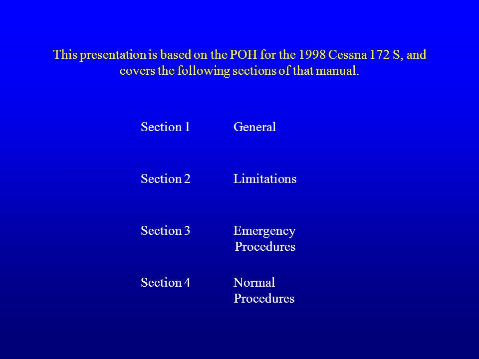 This presentation is based on the POH for the 1998 Cessna 172 S, and covers the following sections of that manual. Section 3 Emergency Procedures Sect