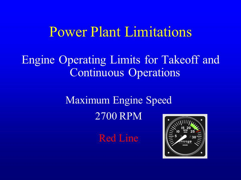 Power Plant Limitations Engine Operating Limits for Takeoff and Continuous Operations Maximum Engine Speed 2700 RPM Red Line