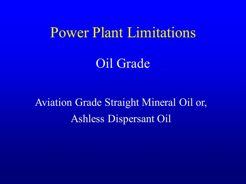 Power Plant Limitations Oil Grade Aviation Grade Straight Mineral Oil or, Ashless Dispersant Oil