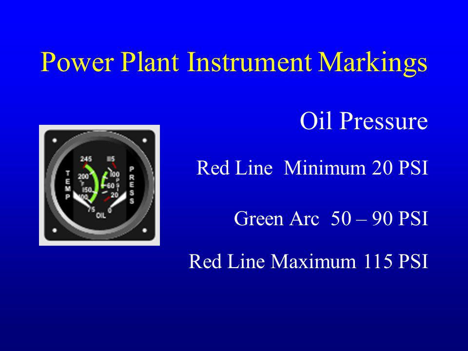 Power Plant Instrument Markings Oil Pressure Green Arc 50 – 90 PSI Red Line Minimum 20 PSI Red Line Maximum 115 PSI
