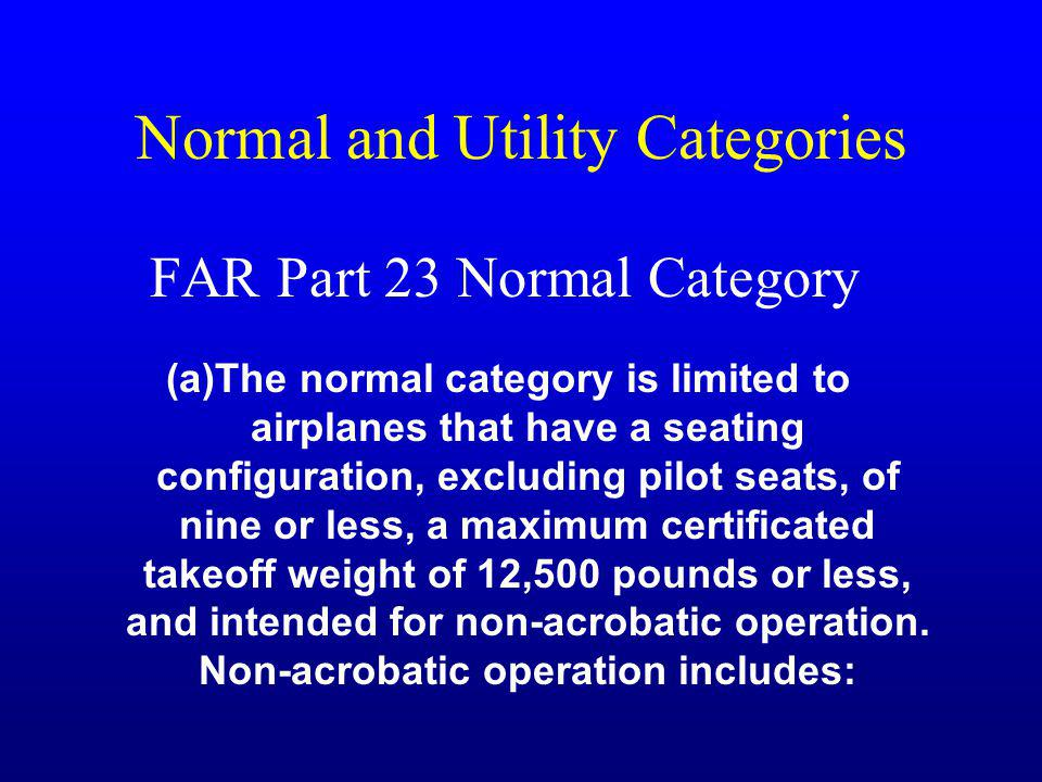 Normal and Utility Categories FAR Part 23 Normal Category (a)The normal category is limited to airplanes that have a seating configuration, excluding pilot seats, of nine or less, a maximum certificated takeoff weight of 12,500 pounds or less, and intended for non-acrobatic operation.