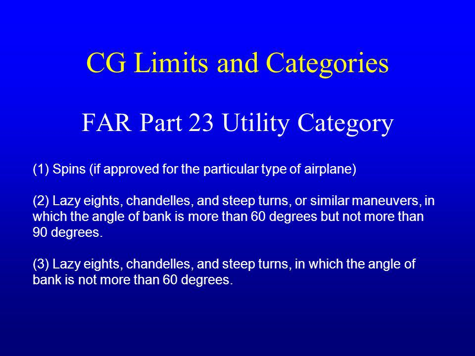 CG Limits and Categories FAR Part 23 Utility Category (1) Spins (if approved for the particular type of airplane) (2) Lazy eights, chandelles, and steep turns, or similar maneuvers, in which the angle of bank is more than 60 degrees but not more than 90 degrees.