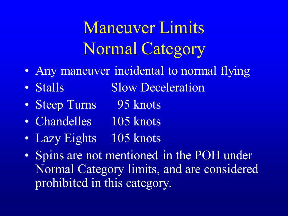 Maneuver Limits Normal Category Any maneuver incidental to normal flying StallsSlow Deceleration Steep Turns 95 knots Chandelles105 knots Lazy Eights1