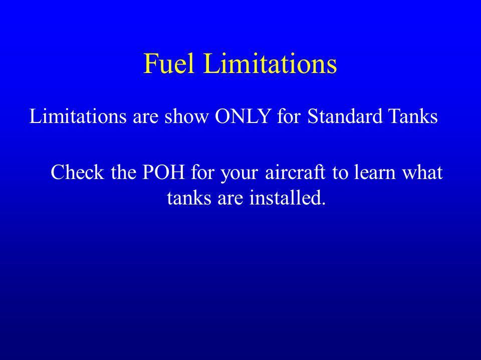 Fuel Limitations Limitations are show ONLY for Standard Tanks Check the POH for your aircraft to learn what tanks are installed.