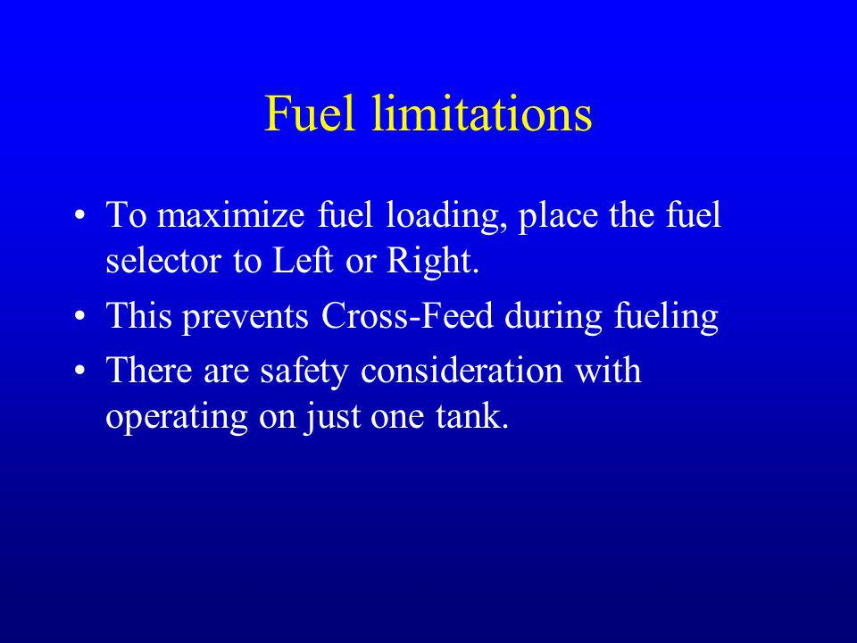 Fuel limitations To maximize fuel loading, place the fuel selector to Left or Right. This prevents Cross-Feed during fueling There are safety consider