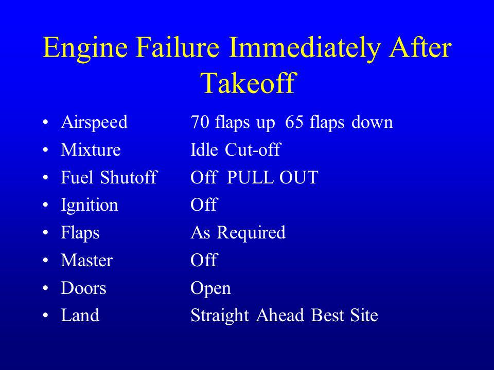 Engine Failure Immediately After Takeoff Airspeed70 flaps up 65 flaps down MixtureIdle Cut-off Fuel ShutoffOff PULL OUT IgnitionOff FlapsAs Required M