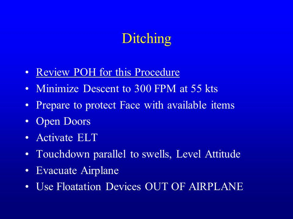 Ditching Review POH for this Procedure Minimize Descent to 300 FPM at 55 kts Prepare to protect Face with available items Open Doors Activate ELT Touc