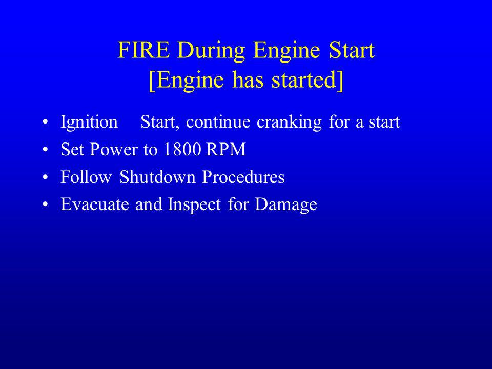FIRE During Engine Start [Engine has started] IgnitionStart, continue cranking for a start Set Power to 1800 RPM Follow Shutdown Procedures Evacuate a
