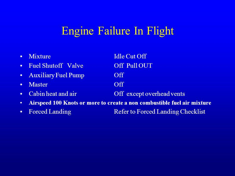 Engine Failure In Flight Mixture Idle Cut Off Fuel ShutoffValveOff Pull OUT Auxiliary Fuel PumpOff Master Off Cabin heat and airOff except overhead vents Airspeed 100 Knots or more to create a non combustible fuel air mixture Forced LandingRefer to Forced Landing Checklist