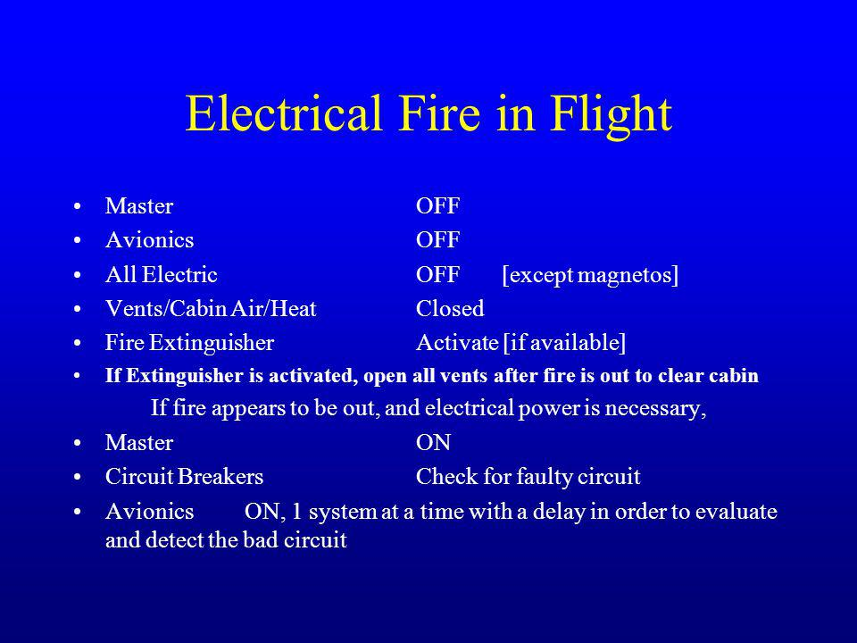 Electrical Fire in Flight MasterOFF AvionicsOFF All Electric OFF[except magnetos] Vents/Cabin Air/HeatClosed Fire ExtinguisherActivate [if available] If Extinguisher is activated, open all vents after fire is out to clear cabin If fire appears to be out, and electrical power is necessary, Master ON Circuit BreakersCheck for faulty circuit Avionics ON, 1 system at a time with a delay in order to evaluate and detect the bad circuit