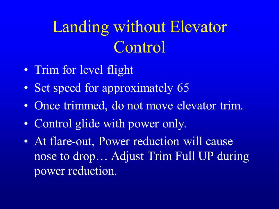 Landing without Elevator Control Trim for level flight Set speed for approximately 65 Once trimmed, do not move elevator trim.