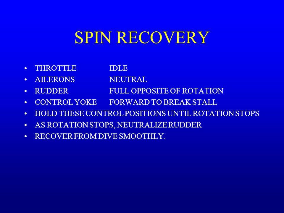 SPIN RECOVERY THROTTLEIDLE AILERONSNEUTRAL RUDDERFULL OPPOSITE OF ROTATION CONTROL YOKEFORWARD TO BREAK STALL HOLD THESE CONTROL POSITIONS UNTIL ROTAT