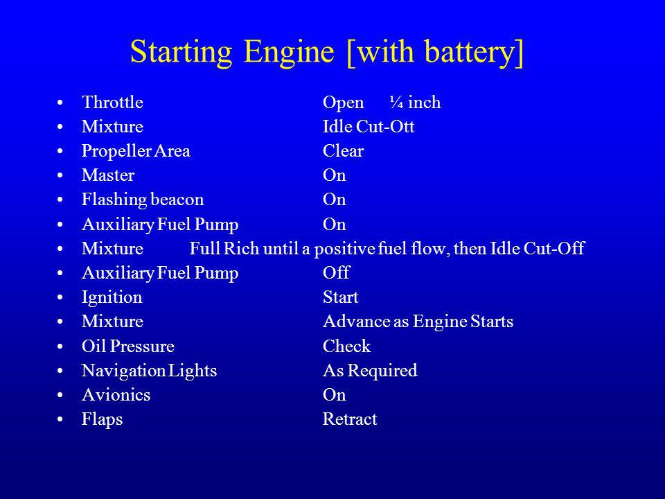Starting Engine [with battery] ThrottleOpen ¼ inch MixtureIdle Cut-Ott Propeller AreaClear Master On Flashing beaconOn Auxiliary Fuel PumpOn MixtureFu