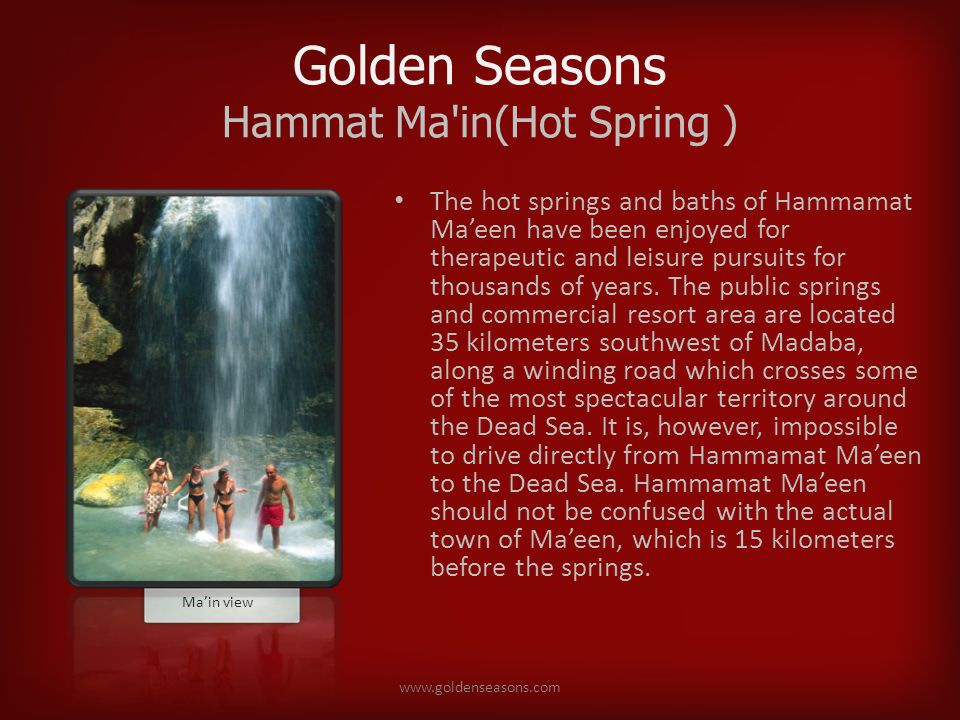 Golden Seasons Hammat Ma in(Hot Spring ) The hot springs and baths of Hammamat Maeen have been enjoyed for therapeutic and leisure pursuits for thousands of years.