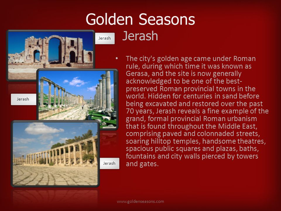 Golden Seasons Jerash The city s golden age came under Roman rule, during which time it was known as Gerasa, and the site is now generally acknowledged to be one of the best- preserved Roman provincial towns in the world.