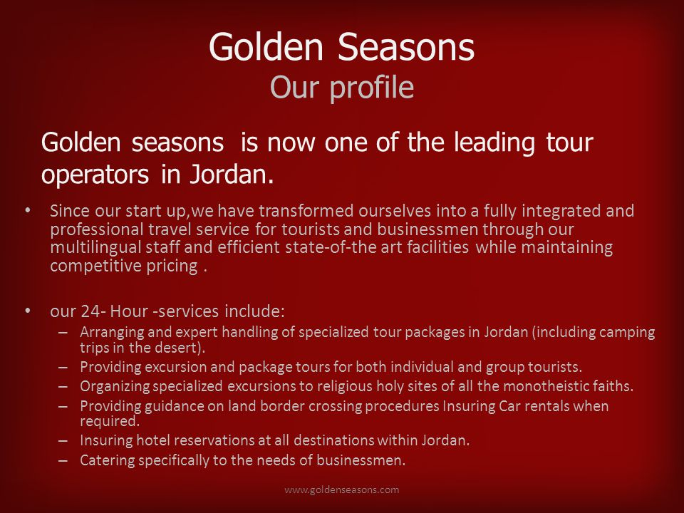 Golden Seasons Our profile Since our start up,we have transformed ourselves into a fully integrated and professional travel service for tourists and businessmen through our multilingual staff and efficient state-of-the art facilities while maintaining competitive pricing.