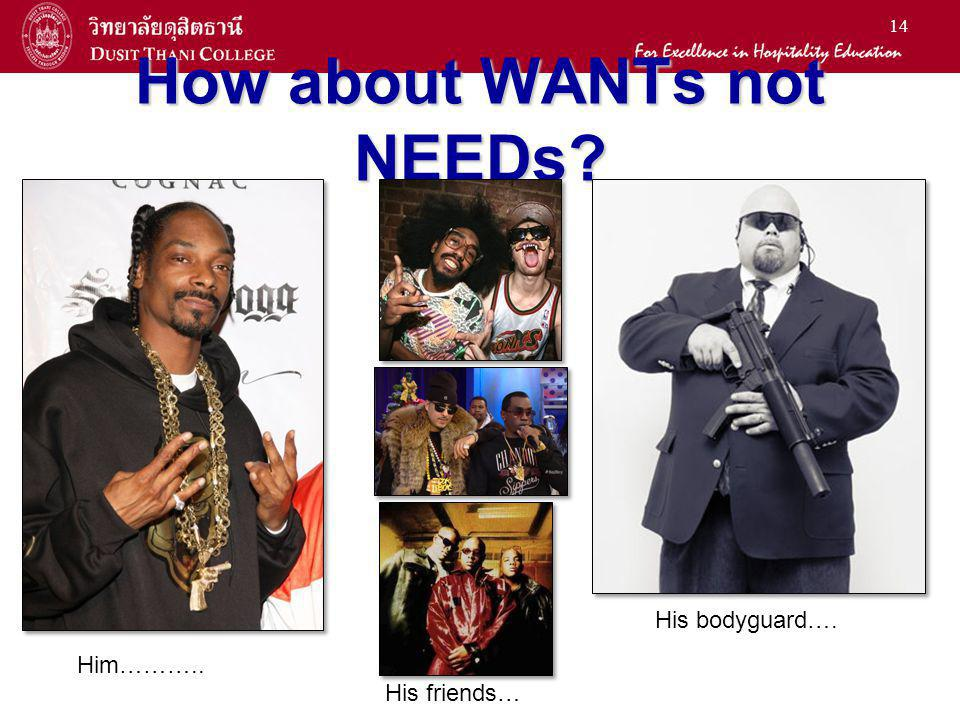 14 How about WANTs not NEEDs? Him……….. His friends… His bodyguard….