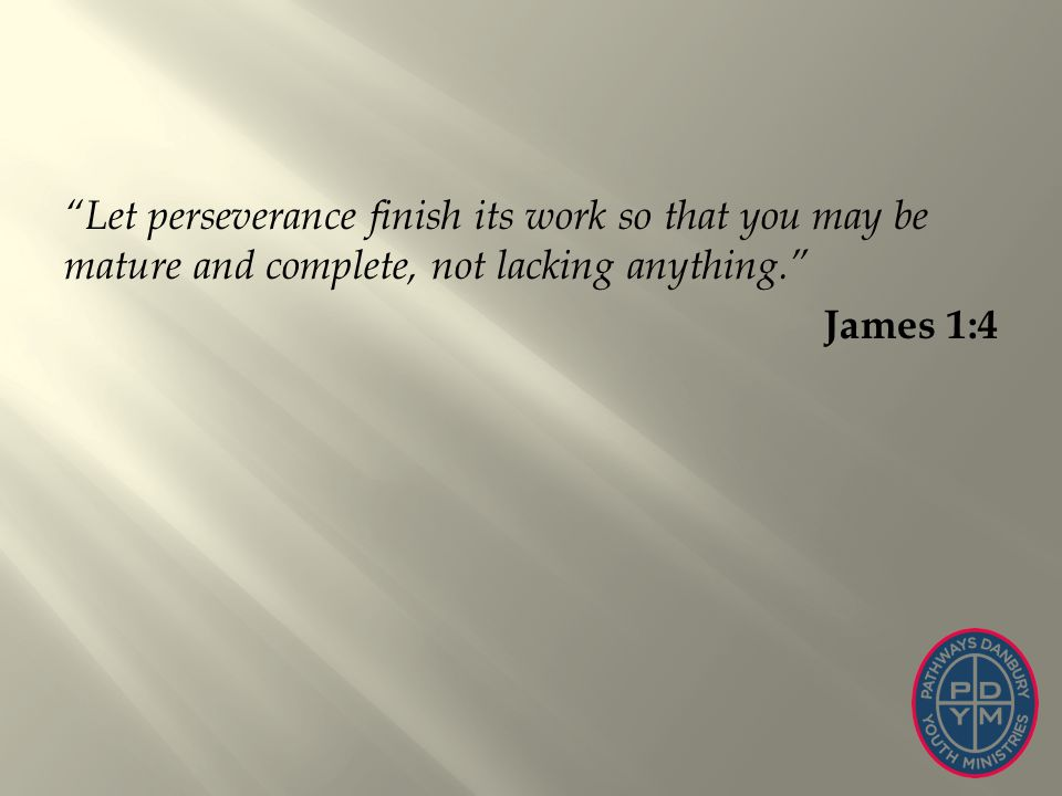 Let perseverance finish its work so that you may be mature and complete, not lacking anything. James 1:4