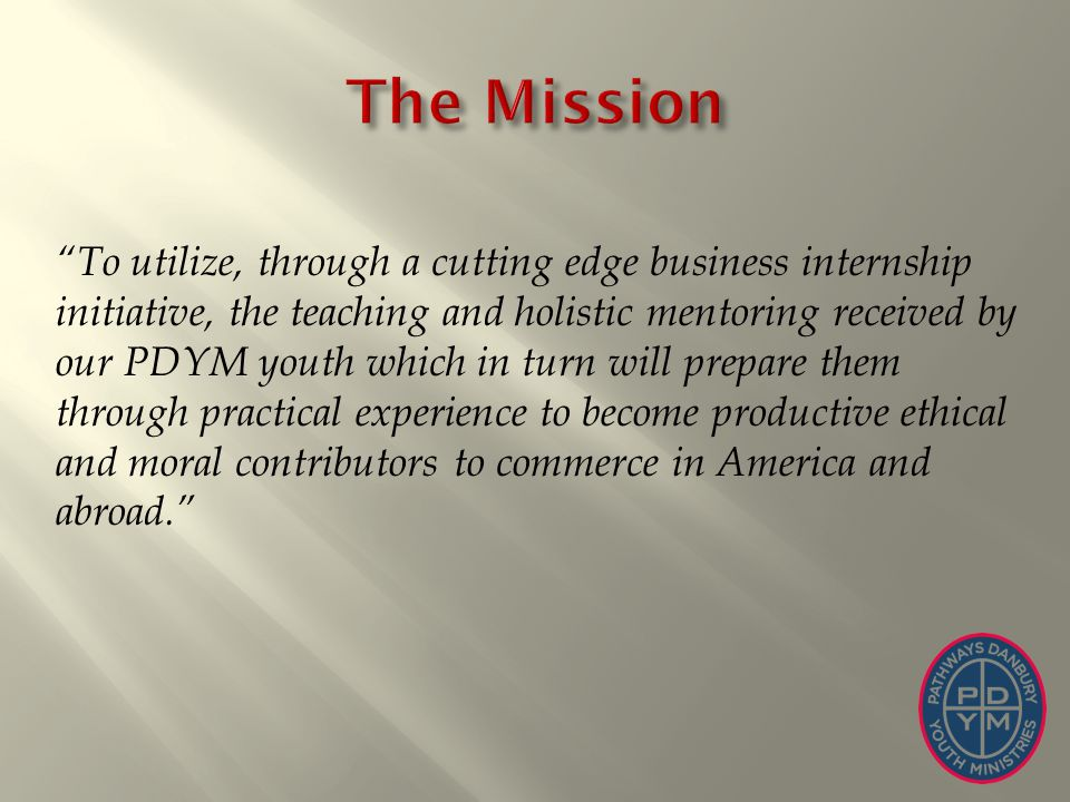To utilize, through a cutting edge business internship initiative, the teaching and holistic mentoring received by our PDYM youth which in turn will p