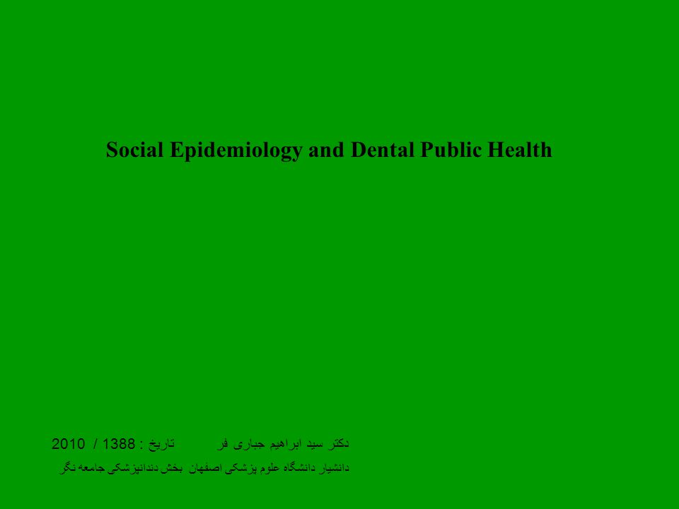 Social Epidemiology and Dental Public Health دکتر سید ابراهیم جباری فر تاریخ : 1388 / 2010 دانشیار دانشگاه علوم پزشکی اصفهان بخش دندانپزشکی جامعه نگر