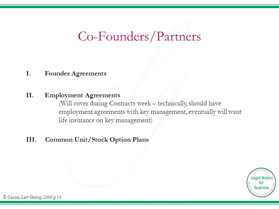 Co-Founders/Partners © Casoni Law Group 2009 p 14 I.Founder Agreements II.Employment Agreements (Will cover during Contracts week – technically, should have employment agreements with key management, eventually will want life insurance on key management) III.