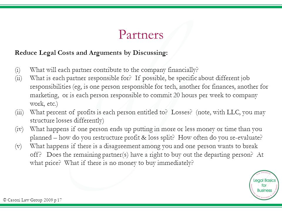 Partners © Casoni Law Group 2009 p 17 Reduce Legal Costs and Arguments by Discussing: (i)What will each partner contribute to the company financially?