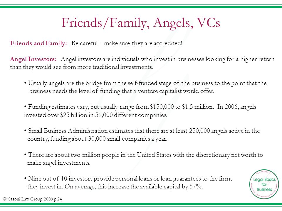 Friends/Family, Angels, VCs © Casoni Law Group 2009 p 24 Friends and Family: Be careful – make sure they are accredited.