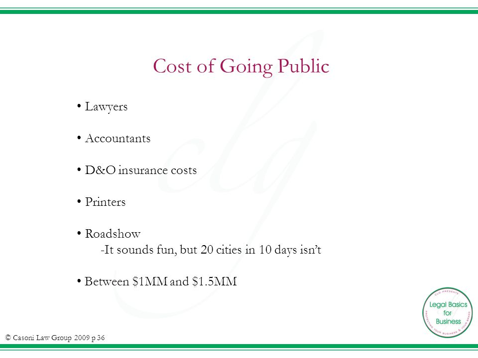 Cost of Going Public © Casoni Law Group 2009 p 36 Lawyers Accountants D&O insurance costs Printers Roadshow -It sounds fun, but 20 cities in 10 days i