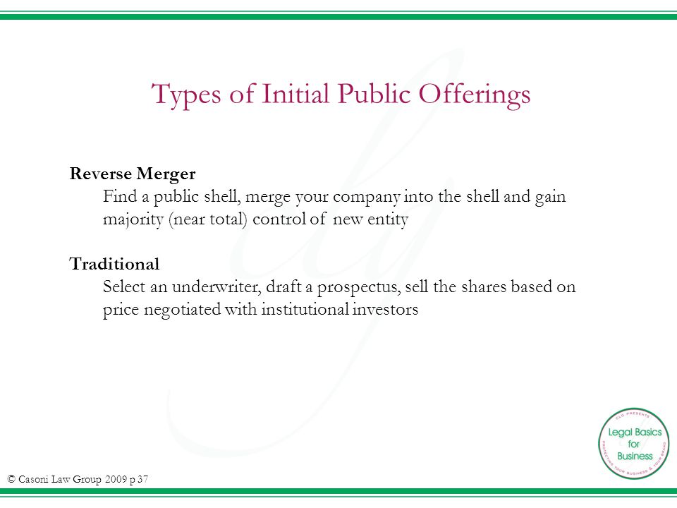 Types of Initial Public Offerings © Casoni Law Group 2009 p 37 Reverse Merger Find a public shell, merge your company into the shell and gain majority (near total) control of new entity Traditional Select an underwriter, draft a prospectus, sell the shares based on price negotiated with institutional investors