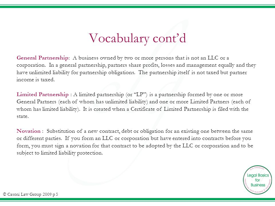 Vocabulary contd General Partnership: A business owned by two or more persons that is not an LLC or a corporation. In a general partnership, partners