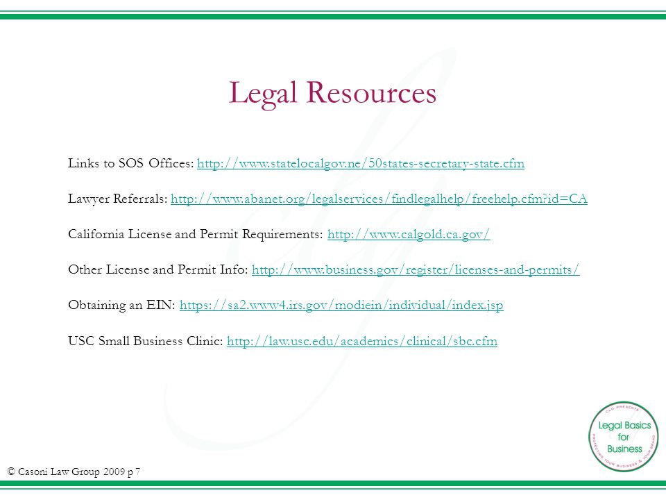 Legal Resources Links to SOS Offices: http://www.statelocalgov.ne/50states-secretary-state.cfmhttp://www.statelocalgov.ne/50states-secretary-state.cfm Lawyer Referrals: http://www.abanet.org/legalservices/findlegalhelp/freehelp.cfm id=CAhttp://www.abanet.org/legalservices/findlegalhelp/freehelp.cfm id=CA California License and Permit Requirements: http://www.calgold.ca.gov/http://www.calgold.ca.gov/ Other License and Permit Info: http://www.business.gov/register/licenses-and-permits/http://www.business.gov/register/licenses-and-permits/ Obtaining an EIN: https://sa2.www4.irs.gov/modiein/individual/index.jsphttps://sa2.www4.irs.gov/modiein/individual/index.jsp USC Small Business Clinic: http://law.usc.edu/academics/clinical/sbc.cfmhttp://law.usc.edu/academics/clinical/sbc.cfm © Casoni Law Group 2009 p 7