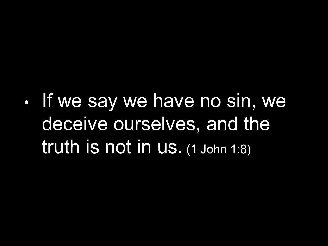 If we say we have no sin, we deceive ourselves, and the truth is not in us. (1 John 1:8)