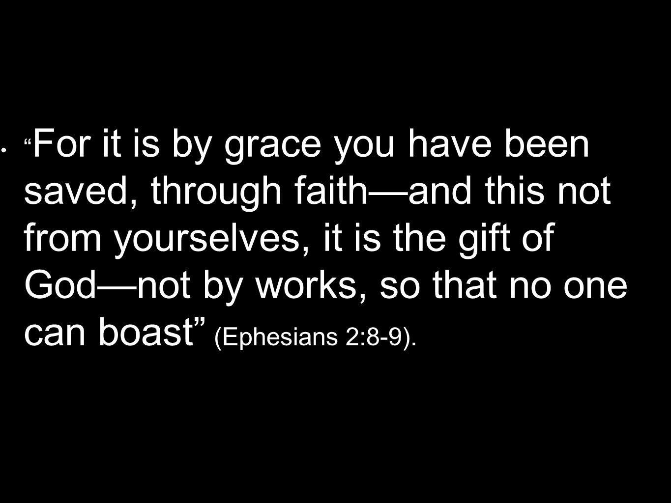 For it is by grace you have been saved, through faithand this not from yourselves, it is the gift of Godnot by works, so that no one can boast (Ephesi