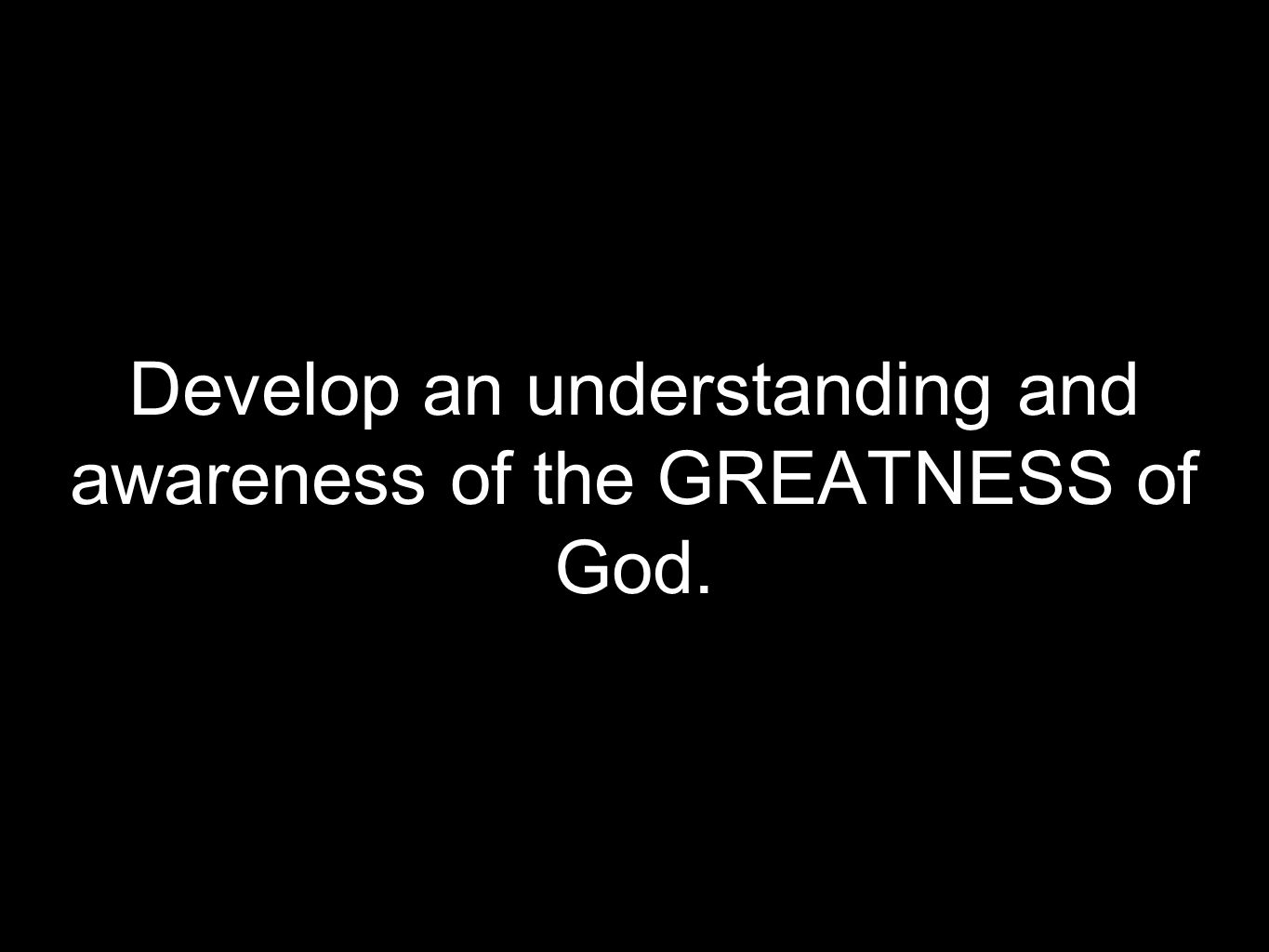 Develop an understanding and awareness of the GREATNESS of God.