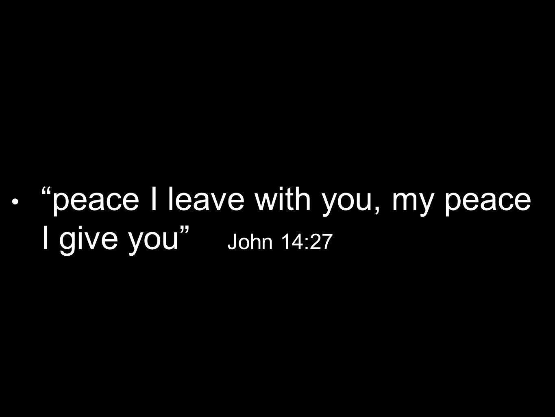 peace I leave with you, my peace I give you John 14:27