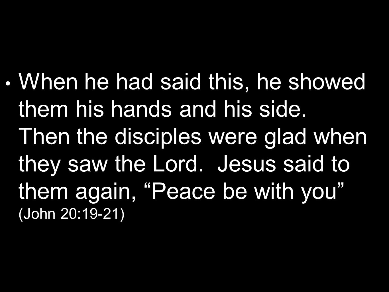 When he had said this, he showed them his hands and his side. Then the disciples were glad when they saw the Lord. Jesus said to them again, Peace be
