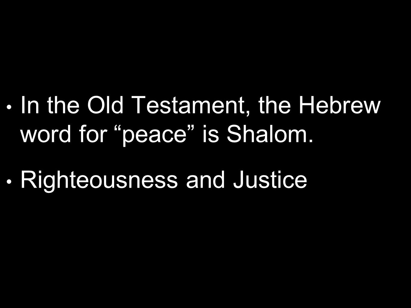 In the Old Testament, the Hebrew word for peace is Shalom. Righteousness and Justice