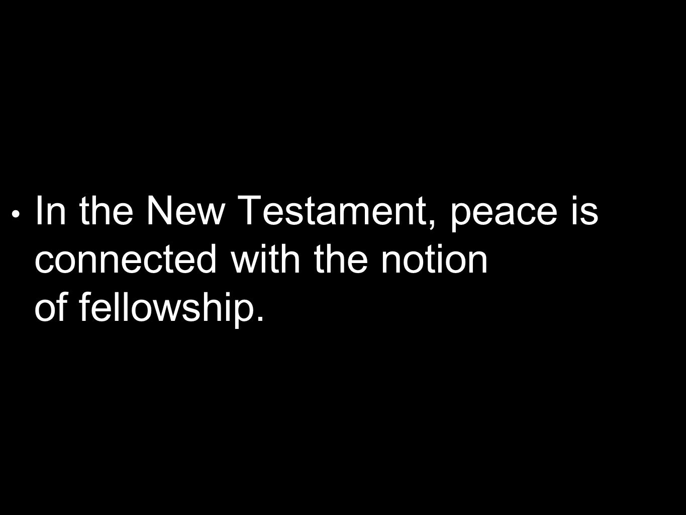 In the New Testament, peace is connected with the notion of fellowship.