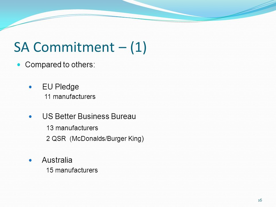 SA Commitment – (1) Compared to others: EU Pledge 11 manufacturers US Better Business Bureau 13 manufacturers 2 QSR (McDonalds/Burger King ) Australia 15 manufacturers 16