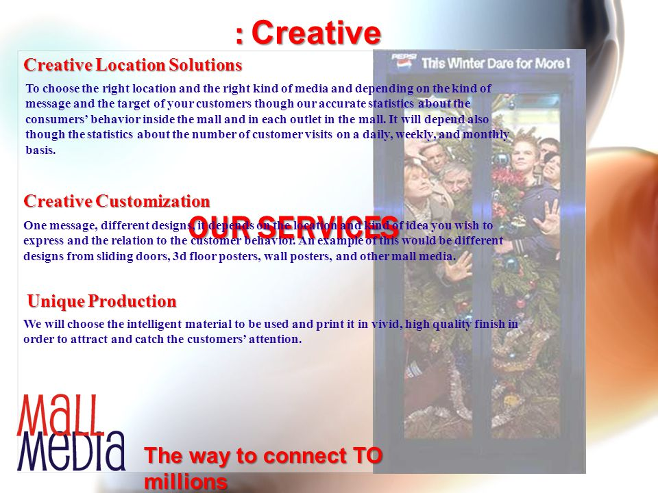 Creative Location Solutions Creative Customization Unique Production The way to connect TO millions OUR SERVICES : Creative To choose the right locati