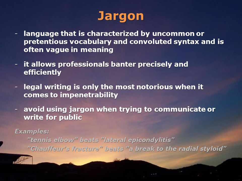 Jargon -language that is characterized by uncommon or pretentious vocabulary and convoluted syntax and is often vague in meaning -it allows professionals banter precisely and efficiently -legal writing is only the most notorious when it comes to impenetrability -avoid using jargon when trying to communicate or write for public Examples: tennis elbow beats lateral epicondylitis tennis elbow beats lateral epicondylitis Chauffeur s fracture beats a break to the radial styloid Chauffeur s fracture beats a break to the radial styloid