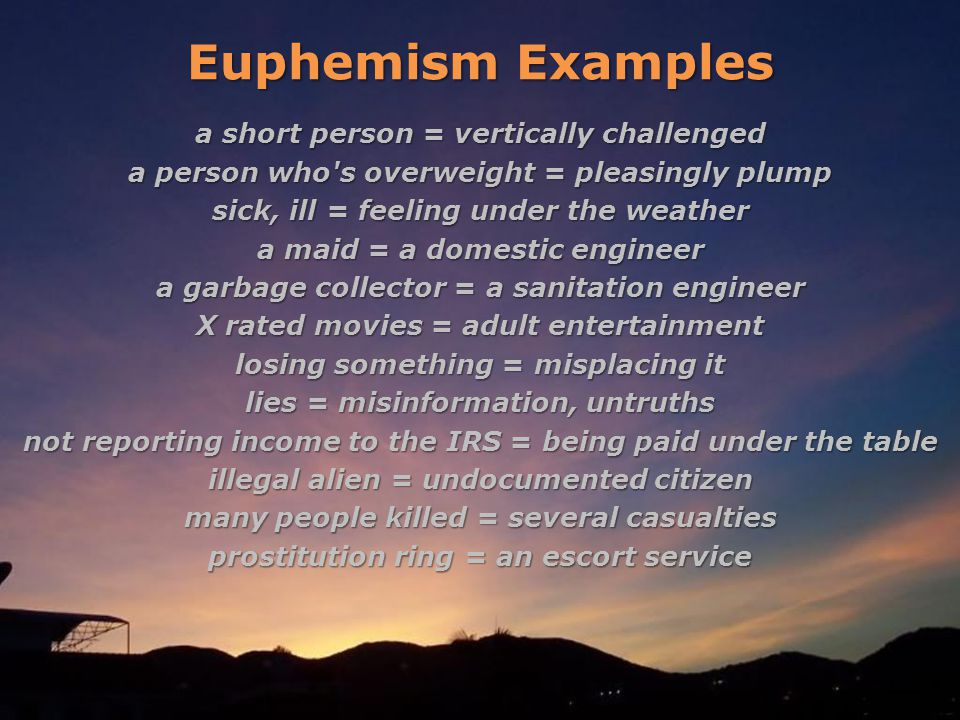 Euphemism Examples a short person = vertically challenged a person who s overweight = pleasingly plump sick, ill = feeling under the weather a maid = a domestic engineer a garbage collector = a sanitation engineer X rated movies = adult entertainment losing something = misplacing it lies = misinformation, untruths not reporting income to the IRS = being paid under the table illegal alien = undocumented citizen many people killed = several casualties prostitution ring = an escort service